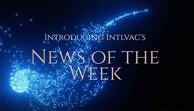 Introducing Intlvac Thin Film's NEWS OF THE WEEK